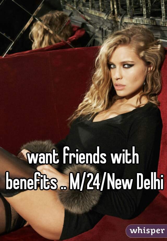 want friends with benefits .. M/24/New Delhi