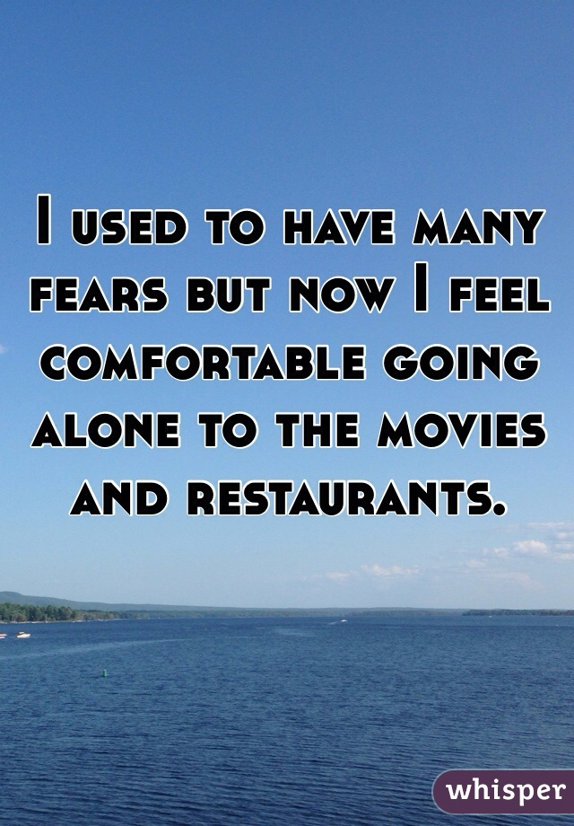 I used to have many fears but now I feel comfortable going alone to the movies and restaurants.