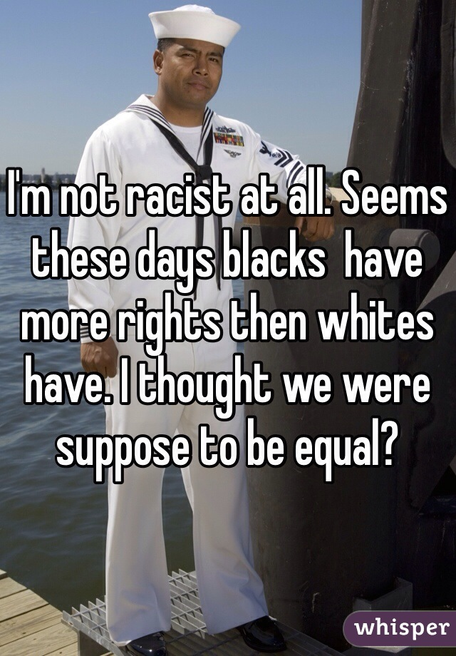 I'm not racist at all. Seems these days blacks  have more rights then whites have. I thought we were suppose to be equal?