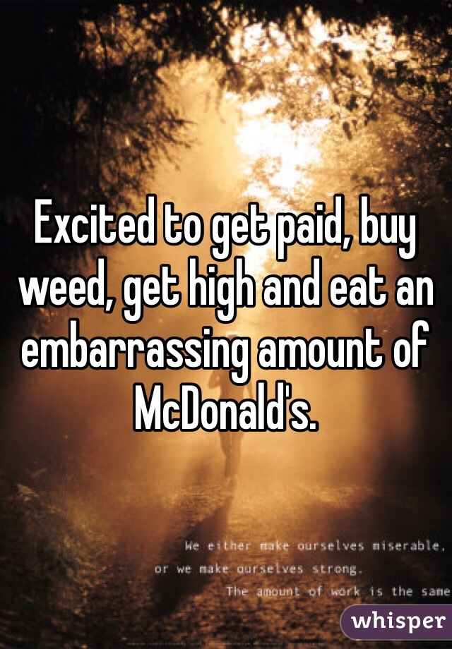 Excited to get paid, buy weed, get high and eat an embarrassing amount of McDonald's.