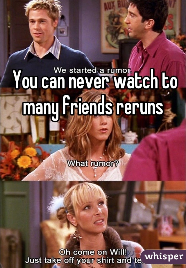 You can never watch to many friends reruns
