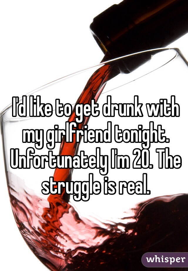 I'd like to get drunk with my girlfriend tonight. Unfortunately I'm 20. The struggle is real.