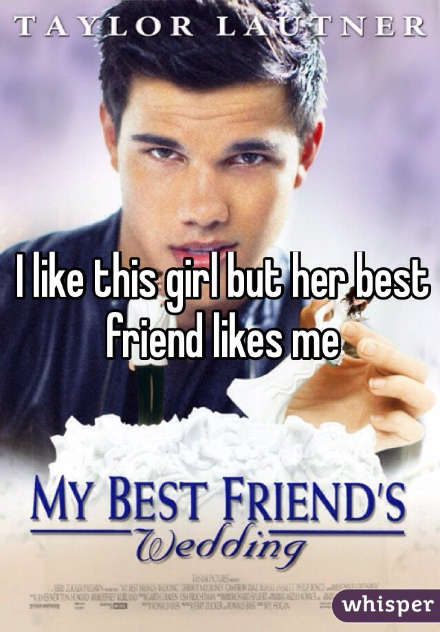 I like this girl but her best friend likes me