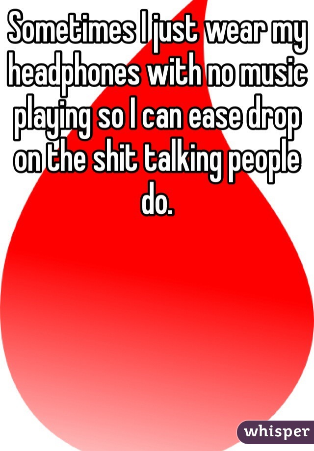 Sometimes I just wear my headphones with no music playing so I can ease drop on the shit talking people do.