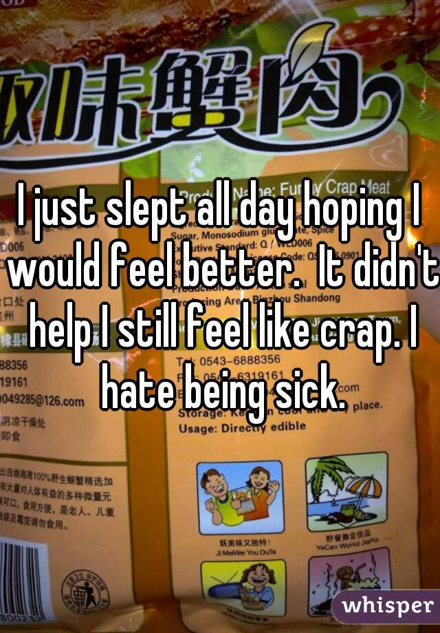 I just slept all day hoping I would feel better.  It didn't help I still feel like crap. I hate being sick.