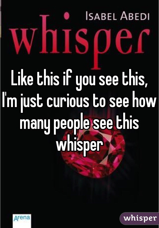Like this if you see this, I'm just curious to see how many people see this whisper