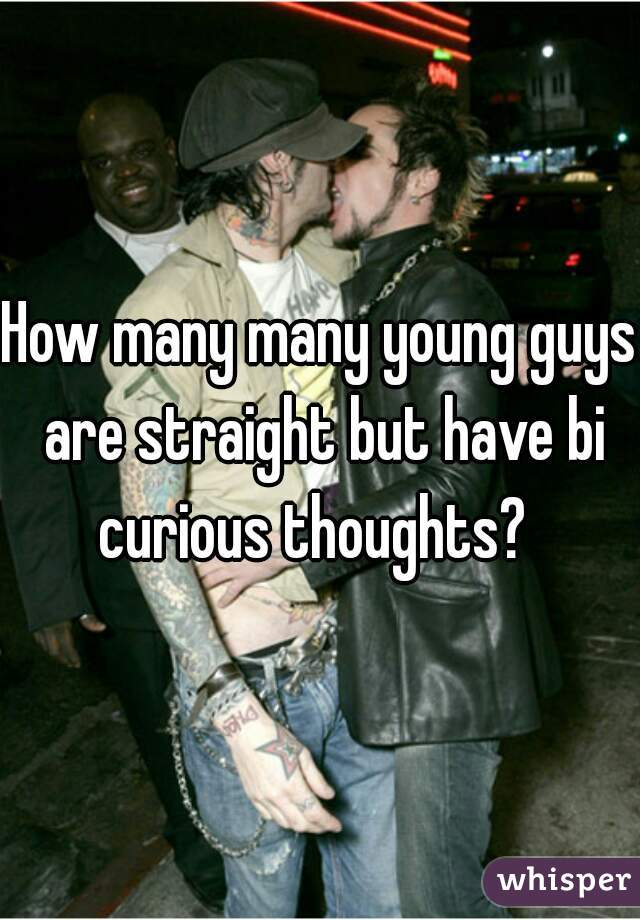 How many many young guys are straight but have bi curious thoughts?