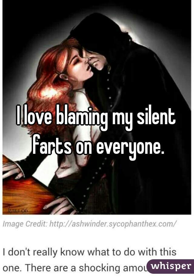 I love blaming my silent farts on everyone.