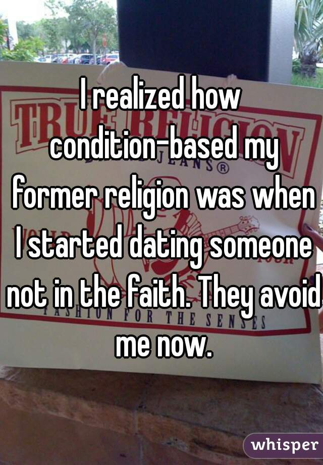 I realized how condition-based my former religion was when I started dating someone not in the faith. They avoid me now.