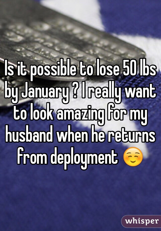 Is it possible to lose 50 lbs by January ? I really want to look amazing for my husband when he returns from deployment ☺️