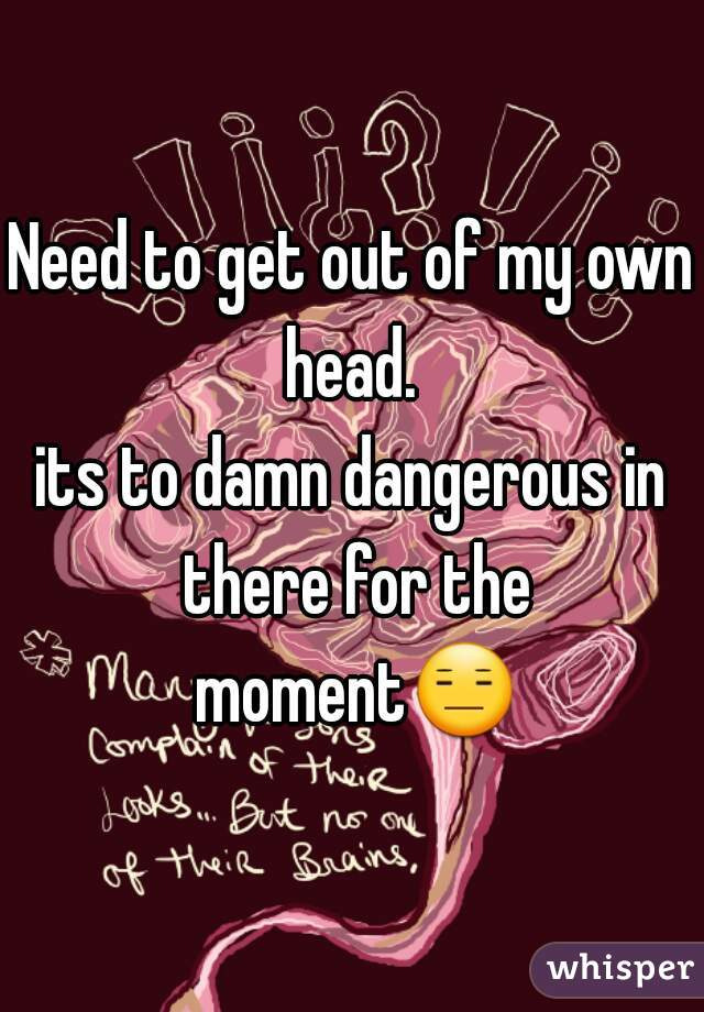 Need to get out of my own head.  its to damn dangerous in there for the moment😑.