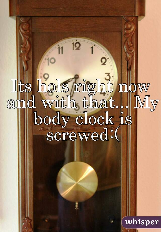 Its hols right now and with that... My body clock is screwed:(