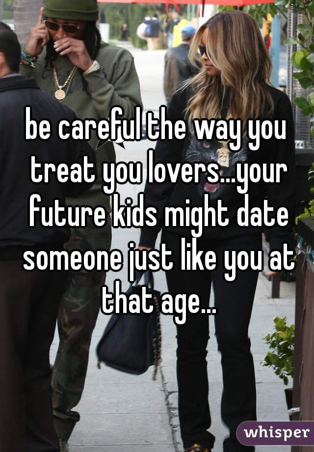 be careful the way you treat you lovers...your future kids might date someone just like you at that age...