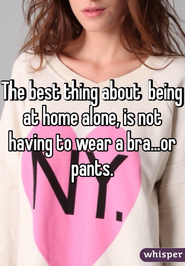 The best thing about  being at home alone, is not having to wear a bra...or pants.