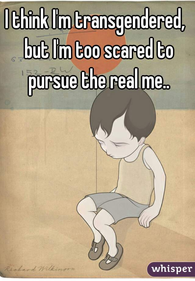 I think I'm transgendered,  but I'm too scared to pursue the real me..