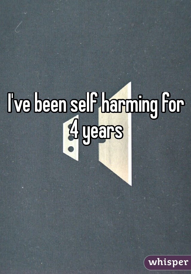 I've been self harming for 4 years