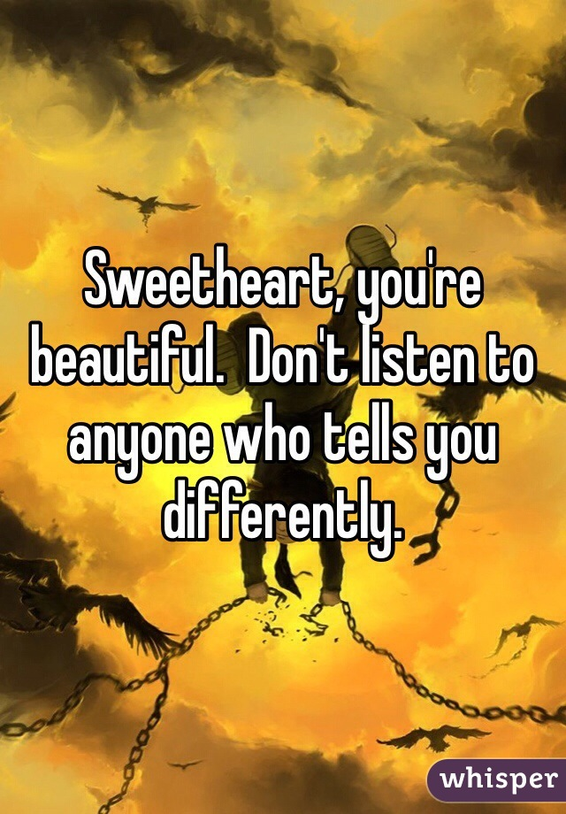 Sweetheart, you're beautiful.  Don't listen to anyone who tells you differently.