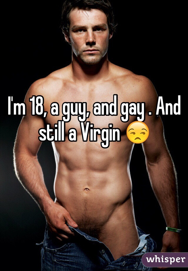 I'm 18, a guy, and gay . And still a Virgin 😒