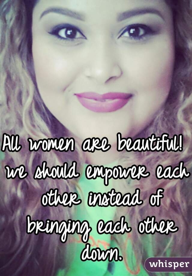 All women are beautiful!   we should empower each other instead of bringing each other down.