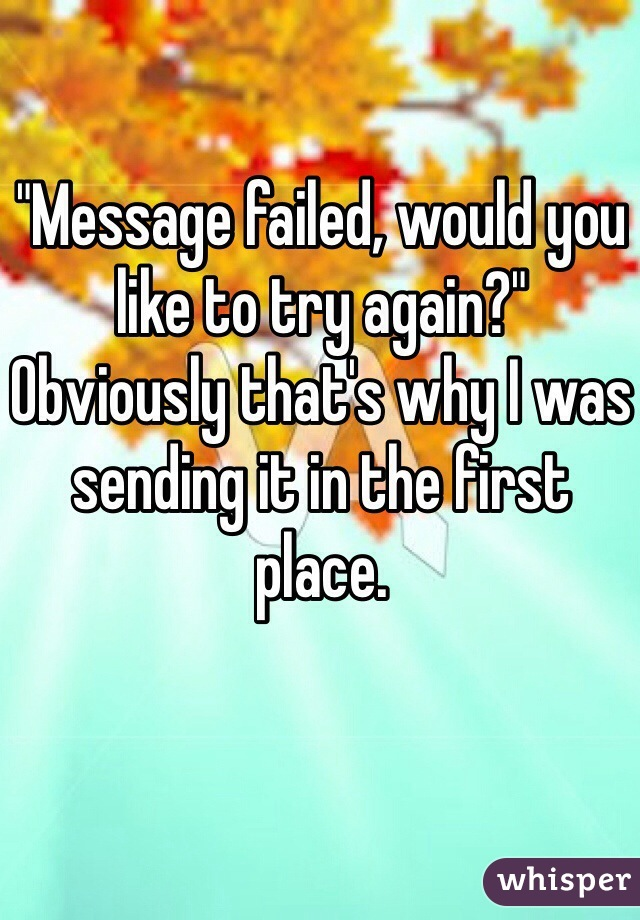 """Message failed, would you like to try again?"" Obviously that's why I was sending it in the first place."