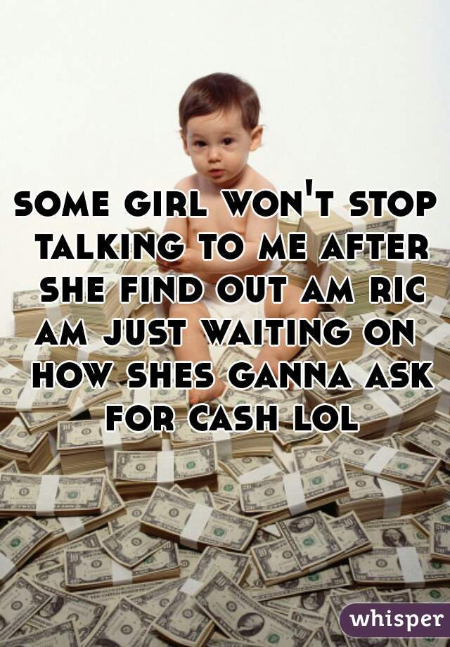 some girl won't stop talking to me after she find out am rich am just waiting on how shes ganna ask for cash lol