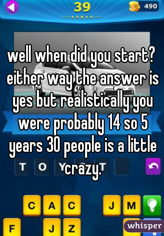 well when did you start? either way the answer is yes but realistically you were probably 14 so 5 years 30 people is a little crazy.