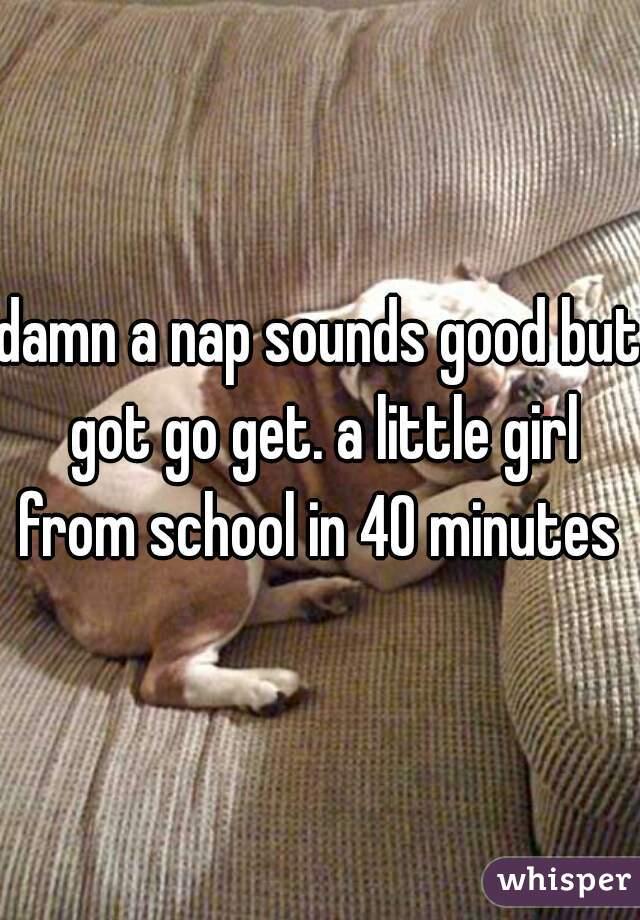 damn a nap sounds good but got go get. a little girl from school in 40 minutes