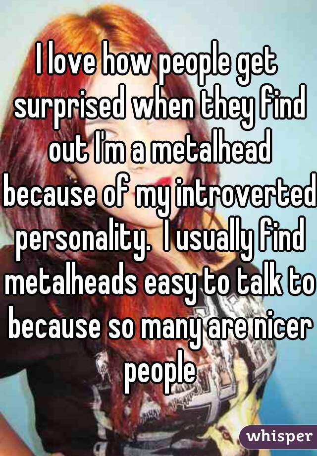 I love how people get surprised when they find out I'm a metalhead because of my introverted personality.  I usually find metalheads easy to talk to because so many are nicer people