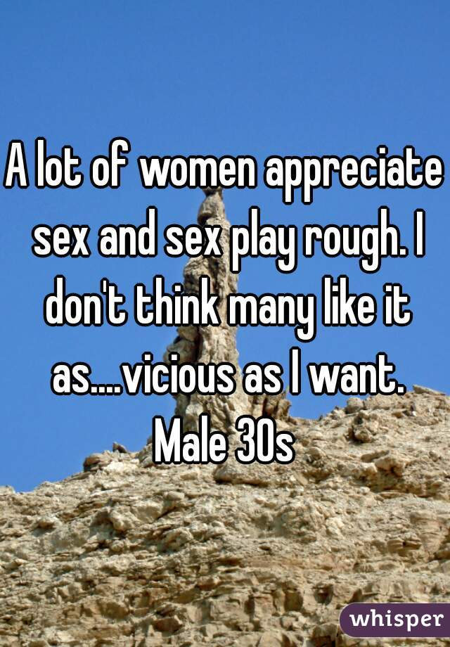 A lot of women appreciate sex and sex play rough. I don't think many like it as....vicious as I want. Male 30s