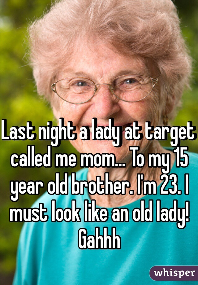 Last night a lady at target called me mom... To my 15 year old brother. I'm 23. I must look like an old lady! Gahhh