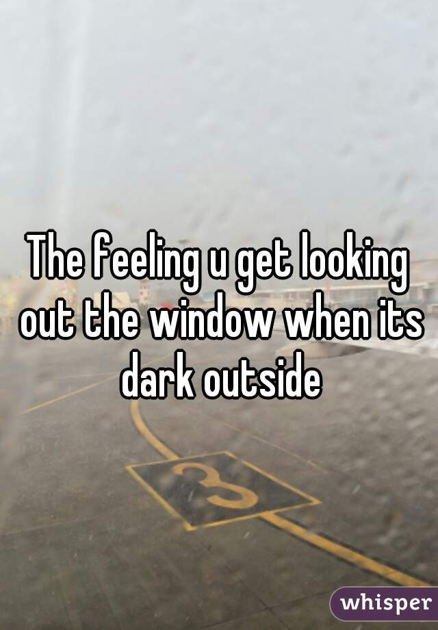 The feeling u get looking out the window when its dark outside