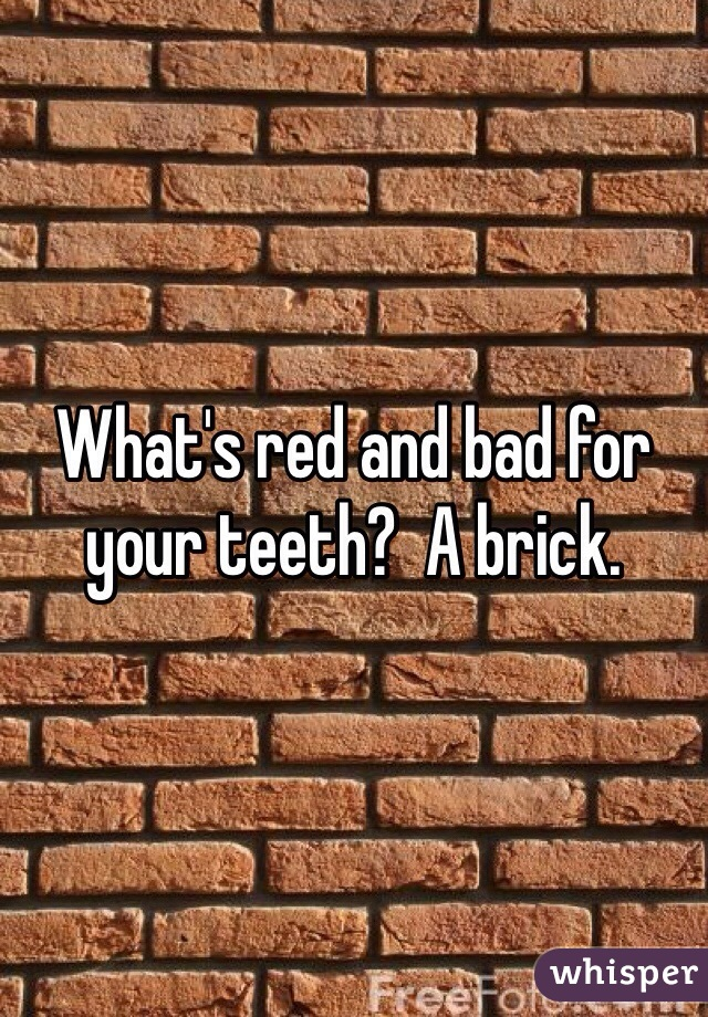What's red and bad for your teeth?  A brick.