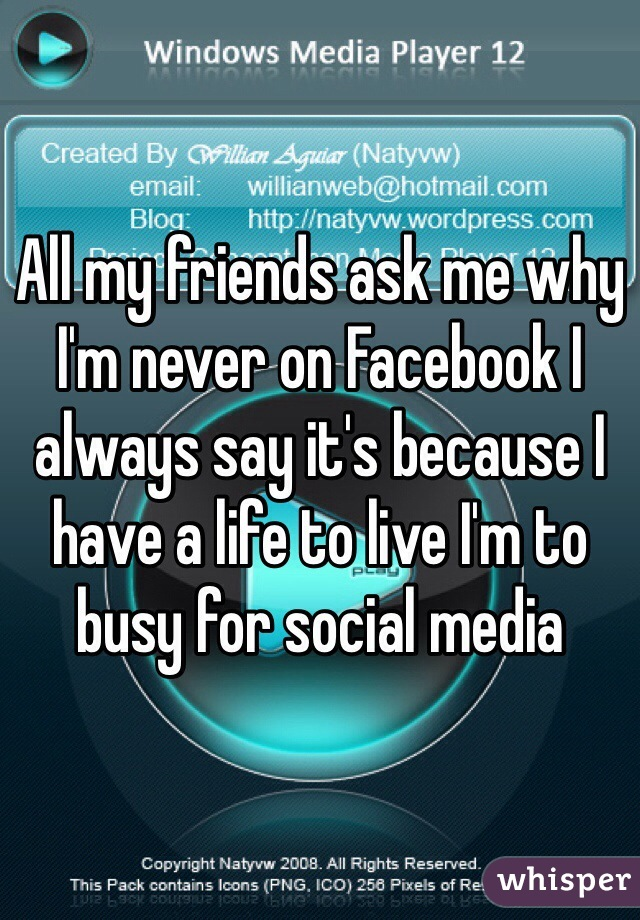 All my friends ask me why I'm never on Facebook I always say it's because I have a life to live I'm to busy for social media