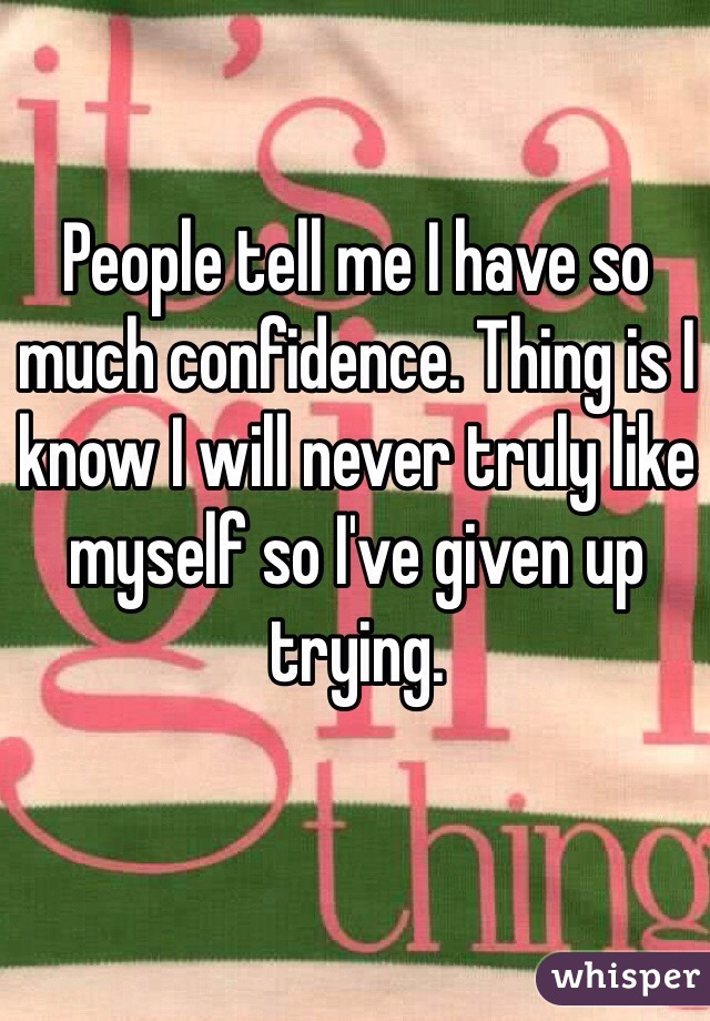 People tell me I have so much confidence. Thing is I know I will never truly like myself so I've given up trying.
