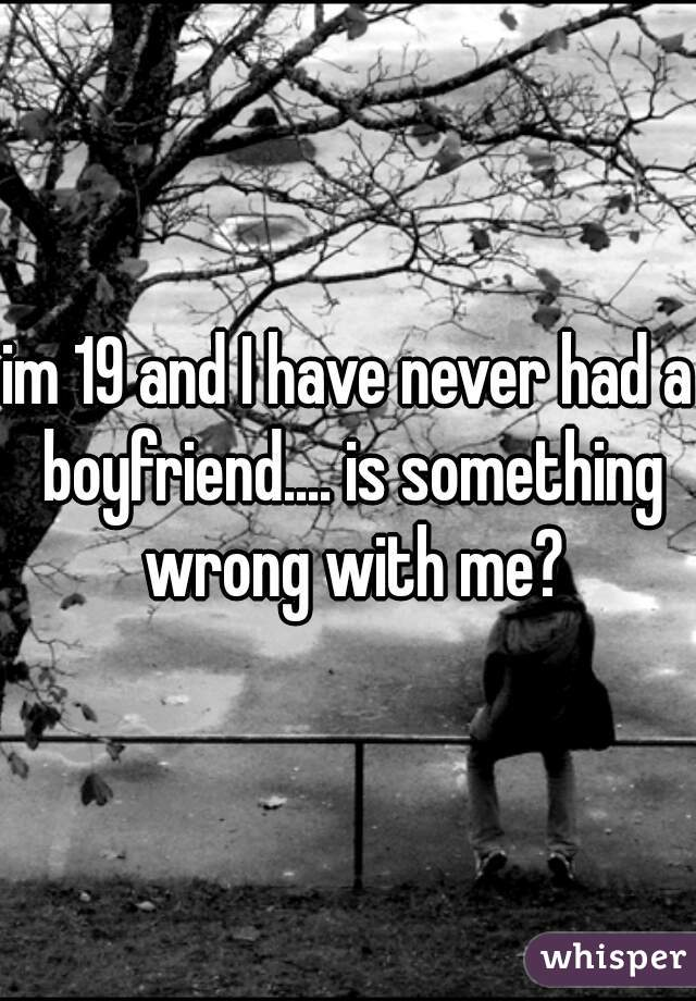 im 19 and I have never had a boyfriend.... is something wrong with me?