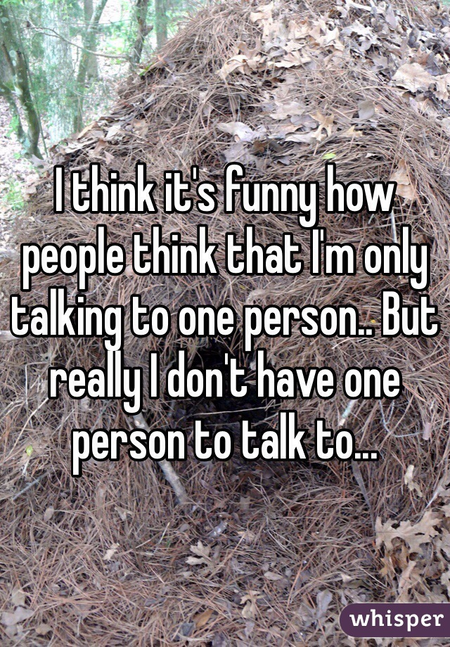 I think it's funny how people think that I'm only talking to one person.. But really I don't have one person to talk to...