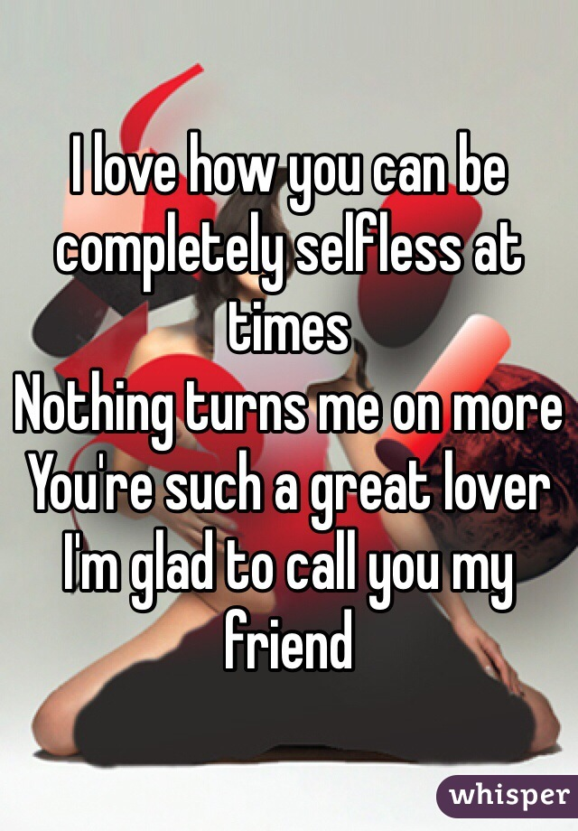 I love how you can be completely selfless at times Nothing turns me on more  You're such a great lover I'm glad to call you my friend