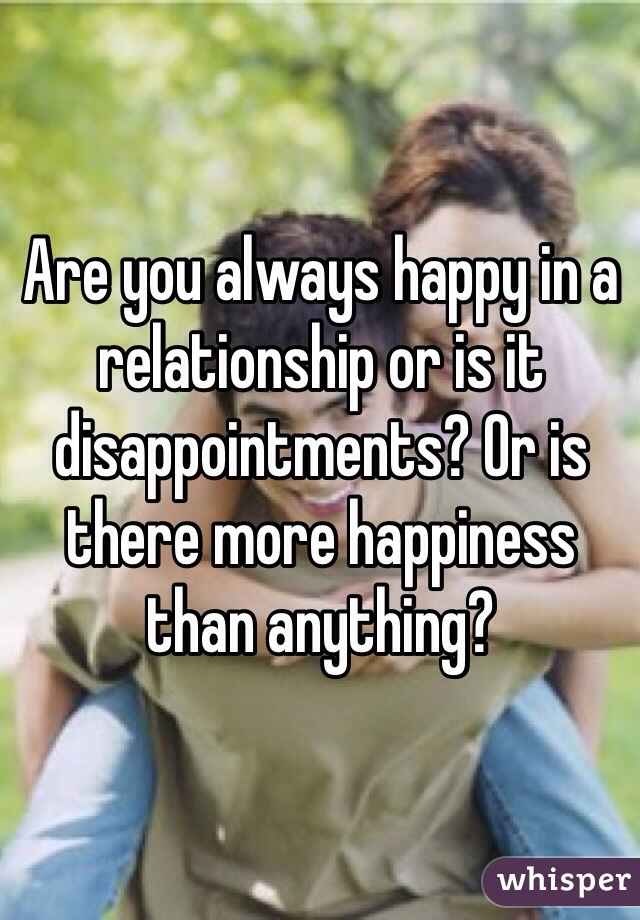 Are you always happy in a relationship or is it disappointments? Or is there more happiness than anything?