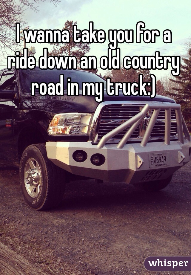 I wanna take you for a ride down an old country road in my truck:)
