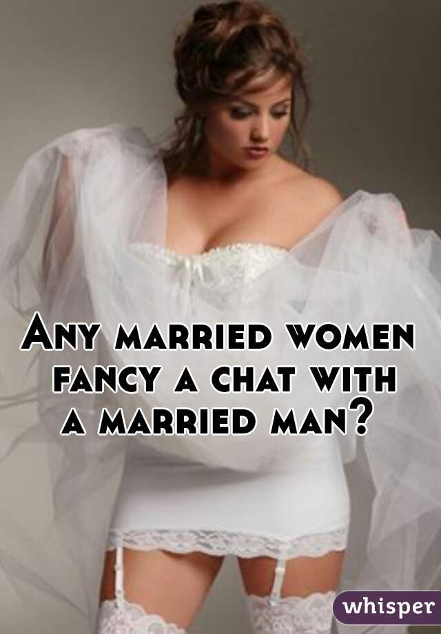 Any married women  fancy a chat with a married man?