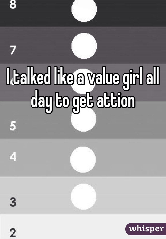 I talked like a value girl all day to get attion