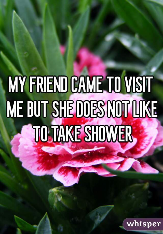 MY FRIEND CAME TO VISIT ME BUT SHE DOES NOT LIKE TO TAKE SHOWER