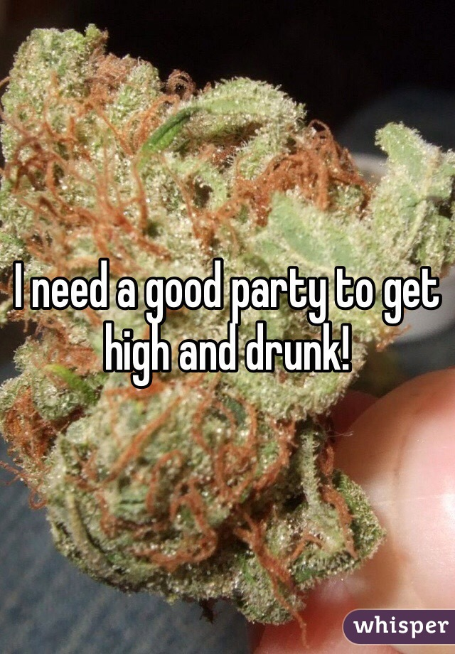 I need a good party to get high and drunk!