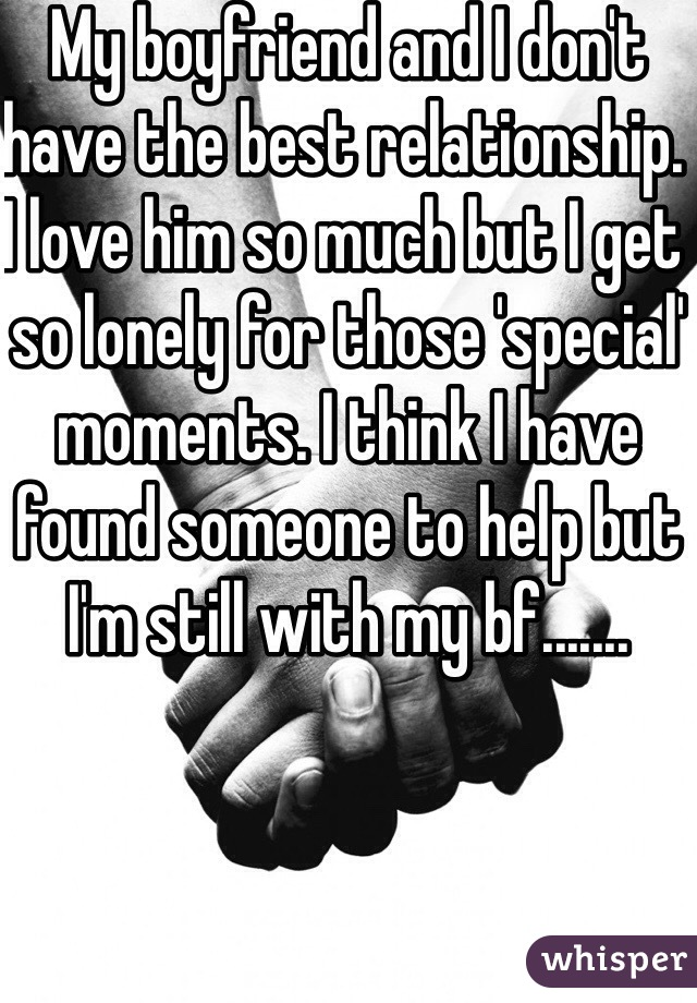 My boyfriend and I don't have the best relationship. I love him so much but I get so lonely for those 'special' moments. I think I have found someone to help but I'm still with my bf.......