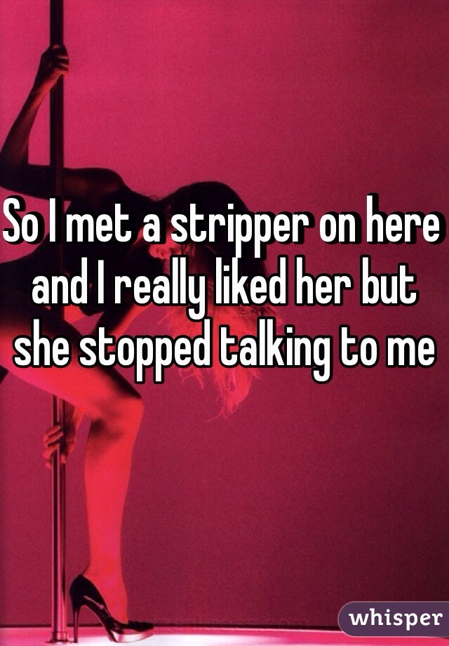So I met a stripper on here and I really liked her but she stopped talking to me