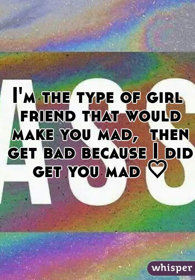 I'm the type of girl friend that would make you mad,  then get bad because I did get you mad ♡