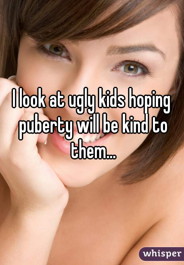 I look at ugly kids hoping puberty will be kind to them...