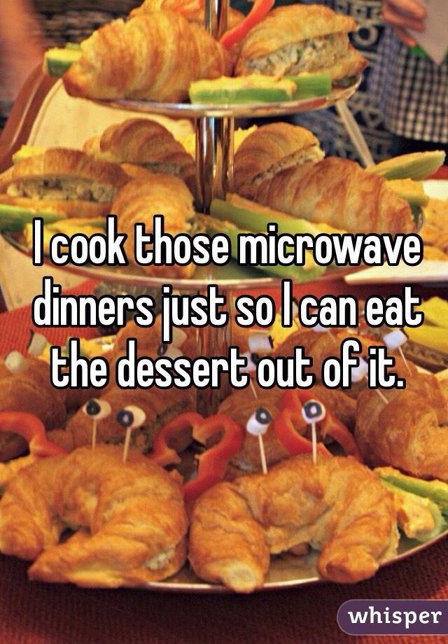 I cook those microwave dinners just so I can eat the dessert out of it.