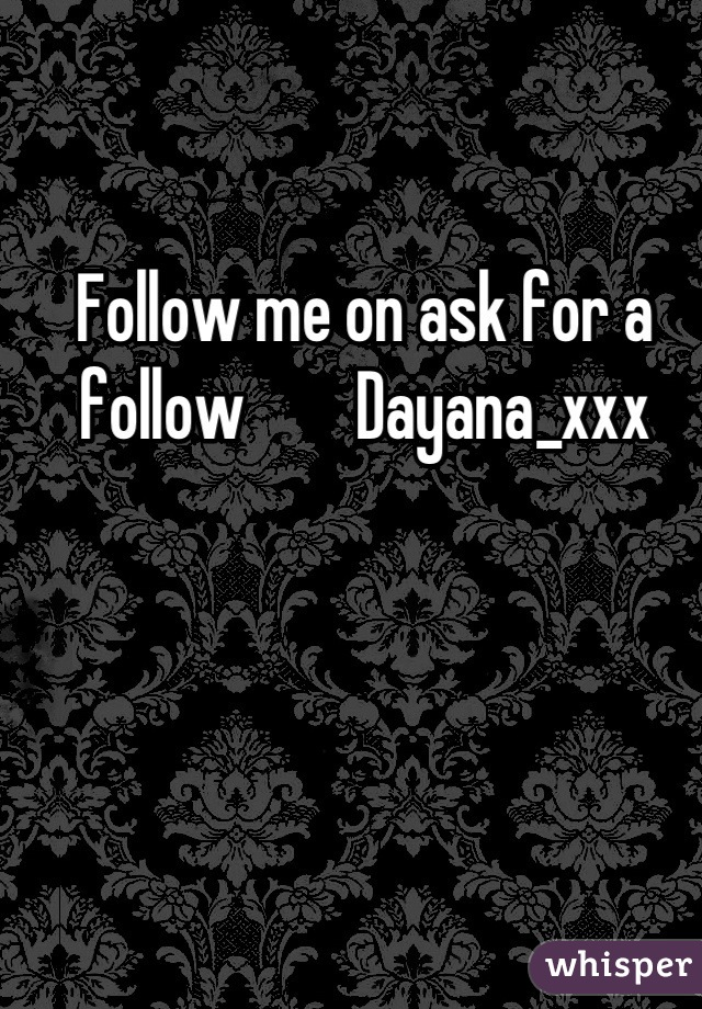 Follow me on ask for a follow        Dayana_xxx