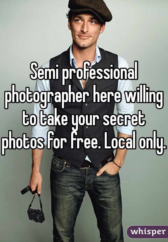 Semi professional photographer here willing to take your secret photos for free. Local only.